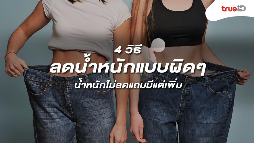 4 วิธี ลดน้ำหนัก แบบผิดๆ น้ำหนักไม่ลดแถมมีแต่เพิ่ม