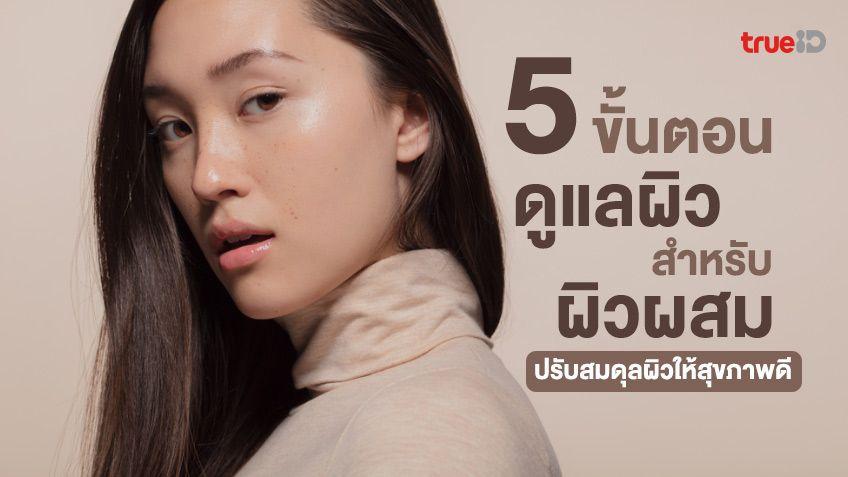5 ขั้นตอนดูแลผิวหน้า สำหรับผิวผสม ปรับสมดุลผิวทั้งส่วนที่แห้งและมันให้สุขภาพดีขึ้น